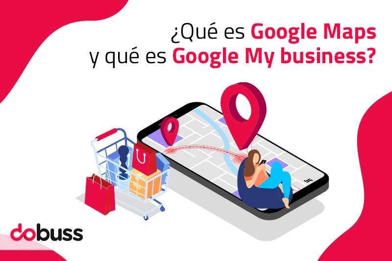 ¿Qué es Google Maps y qué es Google My Business? - Dobuss
